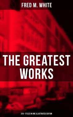 eBook: The Greatest Works of Fred M. White (315+ Titles in One Illustrated Edition)
