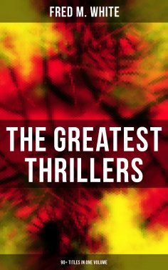 ebook: The Greatest Thrillers of Fred M. White (90+ Titles in One Volume)