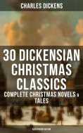 eBook: 30 DICKENSIAN CHRISTMAS CLASSICS: Complete Christmas Novels & Tales (Illustrated Edition)