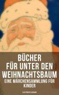 eBook: Bücher für unter den Weihnachtsbaum - Eine Märchensammlung für Kinder (Illustrierte Ausgabe)