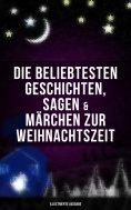 ebook: Die beliebtesten Geschichten, Sagen & Märchen zur Weihnachtszeit (Illustrierte Ausgabe)
