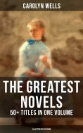 eBook: The Greatest Novels of Carolyn Wells – 50+ Titles in One Volume (Illustrated Edition)
