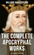 ebook: The Complete Apocryphal Works of William Shakespeare - All 17 Rare Plays in One Edition