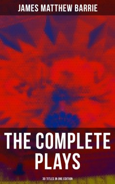 ebook: The Complete Plays of J. M. Barrie - 30 Titles in One Edition