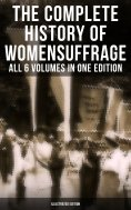eBook: The Complete History of Women's Suffrage – All 6 Volumes in One Edition (Illustrated Edition)