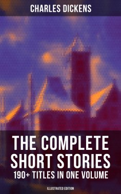eBook: The Complete Short Stories of Charles Dickens: 190+ Titles in One Volume (Illustrated Edition)
