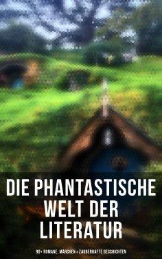 eBook: Die phantastische Welt der Literatur: 90+ Romane, Märchen & Zauberhafte Geschichten (Illustrierte Au