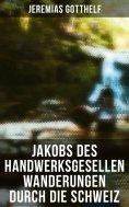 eBook: Jakobs des Handwerksgesellen Wanderungen durch die Schweiz