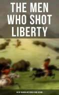 ebook: THE MEN WHO SHOT LIBERTY: 60 Rip-Roaring Westerns in One Edition