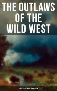 eBook: THE OUTLAWS OF THE WILD WEST: 150+ Westerns in One Edition
