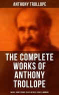 ebook: The Complete Works of Anthony Trollope: Novels, Short Stories, Plays, Articles, Essays & Memoirs