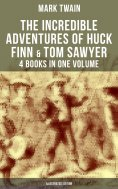 eBook: The Incredible Adventures of Huck Finn & Tom Sawyer - 4 Books in One Volume (Illustrated Edition)