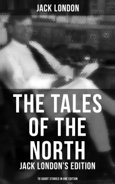 eBook: The Tales of the North: Jack London's Edition - 78 Short Stories in One Edition
