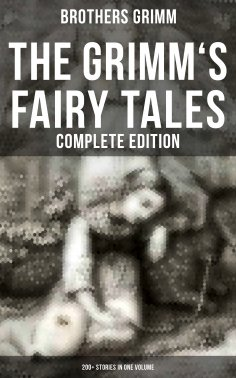 ebook: The Grimm's Fairy Tales - Complete Edition: 200+ Stories in One Volume