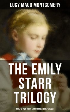 eBook: The Emily Starr Trilogy: Emily of New Moon, Emily Climbs & Emily's Quest