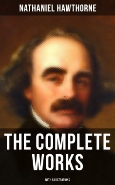 eBook: The Complete Works of Nathaniel Hawthorne (With Illustrations)