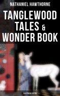 ebook: Tanglewood Tales & Wonder Book (Illustrated Edition)
