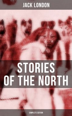 eBook: Jack London's Stories of the North - Complete Edition