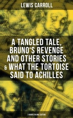 eBook: Lewis Carroll: A Tangled Tale, Bruno's Revenge and Other Stories & What the Tortoise Said to Achille