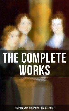 eBook: The Complete Works: Charlotte, Emily, Anne, Patrick & Branwell Brontë