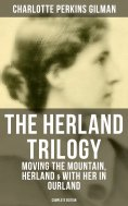 ebook: THE HERLAND TRILOGY: Moving the Mountain, Herland & With Her in Ourland (Complete Edition)