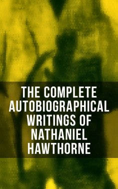 eBook: The Complete Autobiographical Writings of Nathaniel Hawthorne