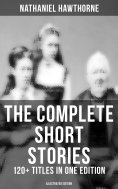 eBook: The Complete Short Stories of Nathaniel Hawthorne: 120+ Titles in One Edition (Illustrated Edition)