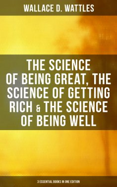 eBook: Wallace D. Wattles: The Science of Being Great, Science of Getting Rich & Science of Being Well