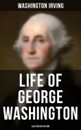 eBook: LIFE OF GEORGE WASHINGTON (Illustrated Edition)