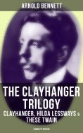 eBook: The Clayhanger Trilogy: Clayhanger, Hilda Lessways & These Twain (Complete Edition)