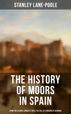 Stanley Lane-Poole: The History of Moors in Spain: From the