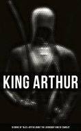 eBook: KING ARTHUR: 10 Books of Myths & Tales about the Legendary King of Camelot, The Excalibur, Merlin, H
