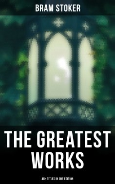 eBook: The Greatest Works of Bram Stoker - 45+ Titles in One Edition