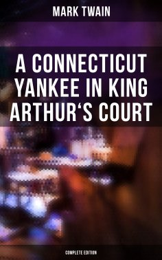 ebook: A Connecticut Yankee in King Arthur's Court (Complete Edition)