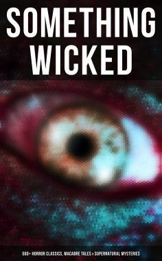 ebook: Something Wicked: 560+ Horror Classics, Macabre Tales & Supernatural Mysteries