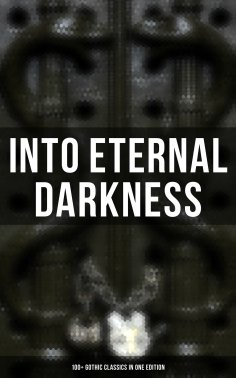 eBook: Into Eternal Darkness: 100+ Gothic Classics in One Edition