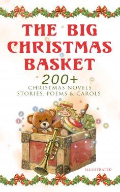eBook: The Big Christmas Basket: 200+ Christmas Novels, Stories, Poems & Carols (Illustrated)
