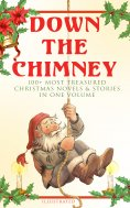 eBook: Down the Chimney: 100+ Most Treasured Christmas Novels & Stories in One Volume (Illustrated)