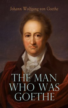 eBook: The Man Who Was Goethe: Memoirs, Letters & Essays
