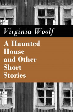 eBook: A Haunted House and Other Short Stories (The Original Unabridged Posthumous Edition of 18 Short Stor