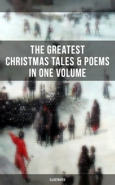 eBook: The Greatest Christmas Tales & Poems in One Volume (Illustrated)