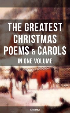 ebook: The Greatest Christmas Poems & Carols in One Volume (Illustrated)