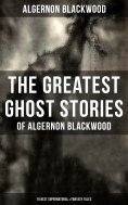 eBook: The Greatest Ghost Stories of Algernon Blackwood (10 Best Supernatural & Fantasy Tales)