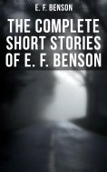 eBook: E. F. Benson: Complete Short Stories Collection (70+ Classic, Ghost, Spook, Supernatural, Mystery &