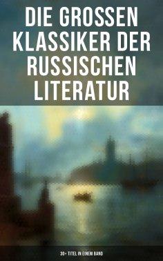 eBook: Die großen Klassiker der russischen Literatur: 30+ Titel in einem Band