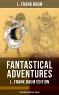 ebook: FANTASTICAL ADVENTURES – L. Frank Baum Edition (Childhood Essentials Library)