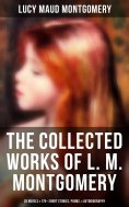 ebook: The Collected Works of Lucy Maud Montgomery: 20 Novels & 170+ Short Stories, Poems, Autobiography an