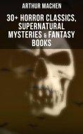 eBook: Arthur Machen: 30+ Horror Classics, Supernatural Mysteries & Fantasy Books