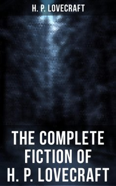ebook: The Complete Fiction of H. P. Lovecraft:  At the Mountains of Madness, The Call of Cthulhu, The Case