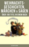 eBook: Weihnachtsgeschichten, Märchen  & Sagen (Über 100 Titel  in einem Buch - Illustrierte Ausgabe)